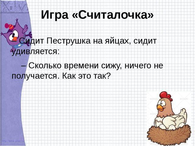 Игра «Считалочка» – Сидит Пеструшка на яйцах, сидит удивляется: – Сколько вре...