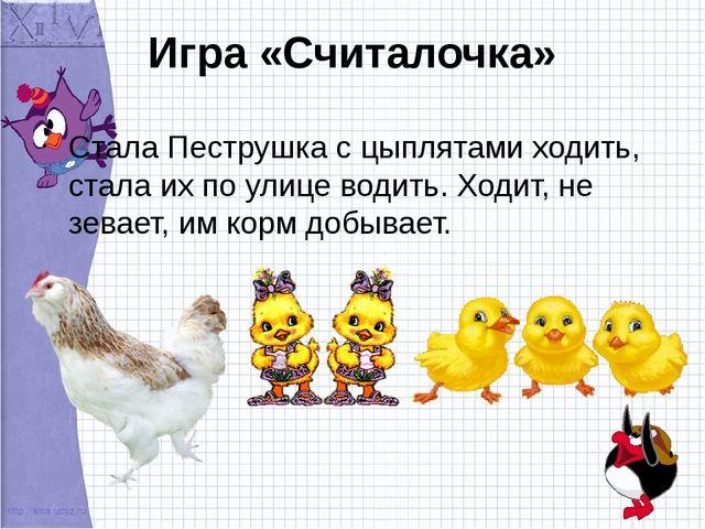 Игра «Считалочка» Стала Пеструшка с цыплятами ходить, стала их по улице водит...