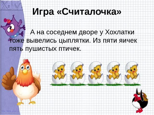 Игра «Считалочка» А на соседнем дворе у Хохлатки тоже вывелись цыплятки. Из п...