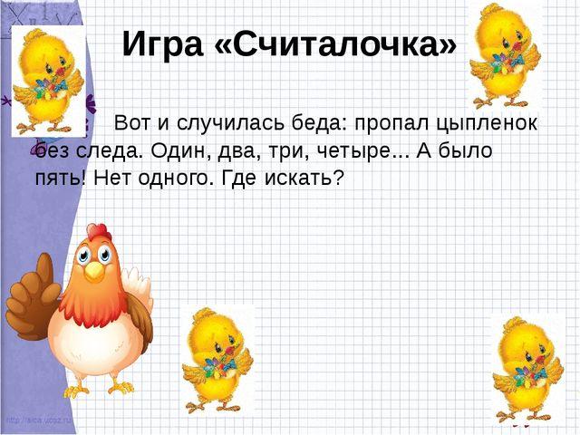 Игра «Считалочка» Вот и случилась беда: пропал цыпленок без следа. Один, два,...