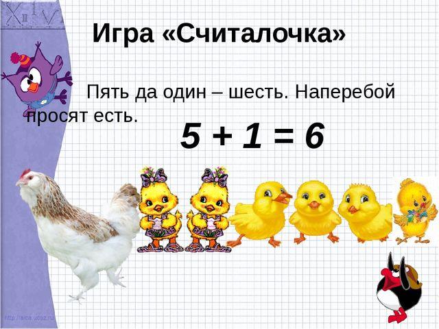 Игра «Считалочка» Пять да один – шесть. Наперебой просят есть. 5 + 1 = 6