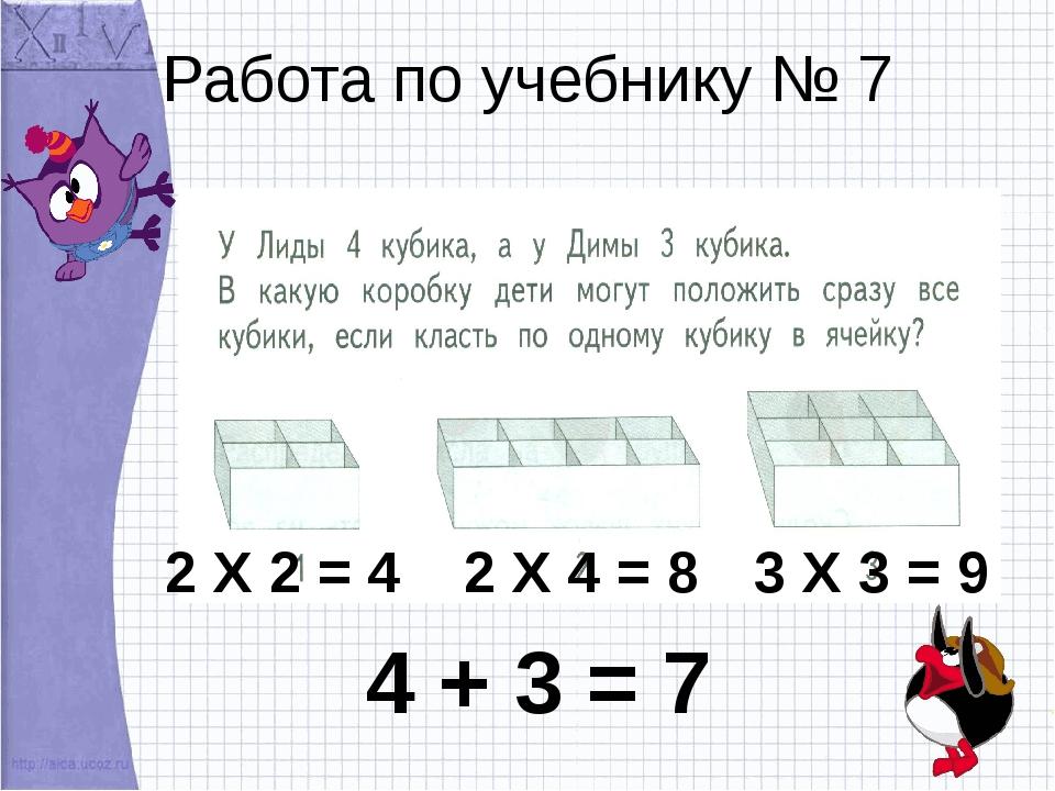 Работа по учебнику № 7 2 Х 2 = 4 2 Х 4 = 8 3 Х 3 = 9 4 + 3 = 7