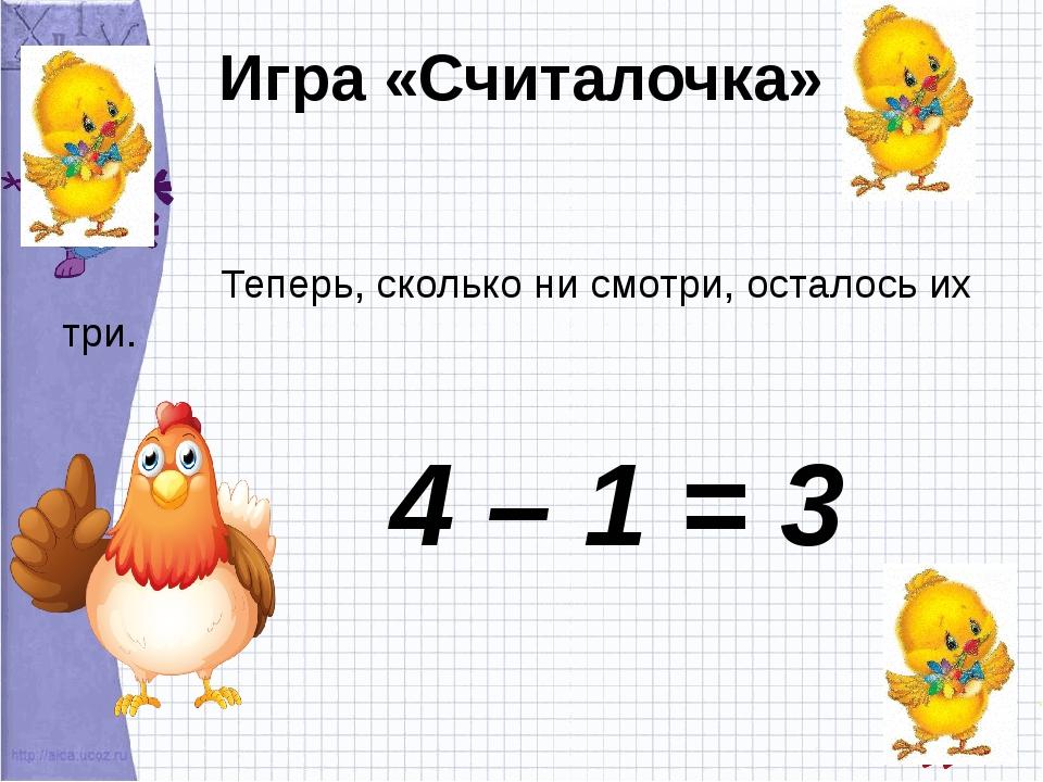 Игра «Считалочка» Теперь, сколько ни смотри, осталось их три. 4 – 1 = 3
