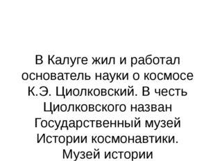 В Калуге жил и работал основатель науки о космосе К.Э. Циолковский. В честь Ц