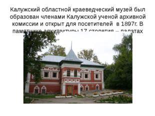 Калужский областной краеведческий музей был образован членами Калужской учено