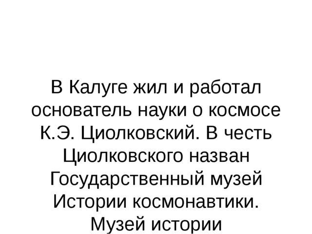 В Калуге жил и работал основатель науки о космосе К.Э. Циолковский. В честь Ц...