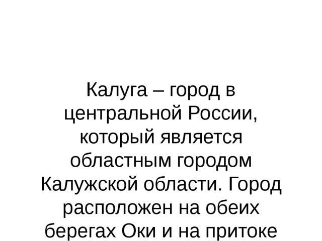 Калуга – город в центральной России, который является областным городом Калуж...