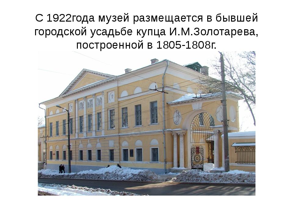 С 1922года музей размещается в бывшей городской усадьбе купца И.М.Золотарева,...