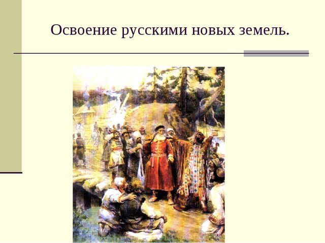 Освоение русскими новых земель.