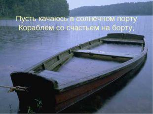 Пусть качаюсь в солнечном порту Кораблём со счастьем на борту, *