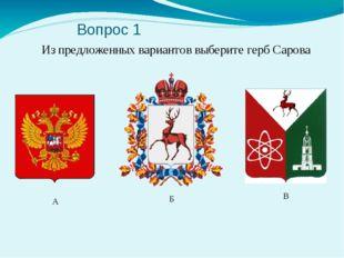 Вопрос 1 Из предложенных вариантов выберите герб Сарова А Б В