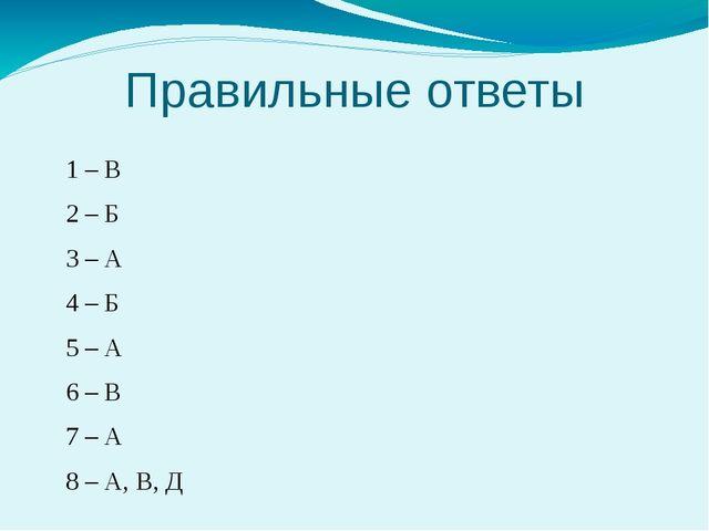 Правильные ответы 1 – В 2 – Б 3 – А 4 – Б 5 – А 6 – В 7 – А 8 – А, В, Д
