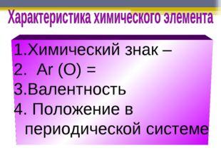 Химический знак – Ar (О) = Валентность 4. Положение в периодической системе