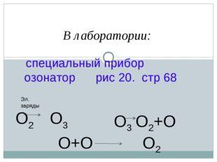 В лаборатории: специальный прибор озонатор рис 20. стр 68 О2 О3 Эл. заряды