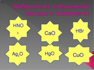 HBr СuO HNO3 HgO Ag2O CaO CO2 CO2 CO2