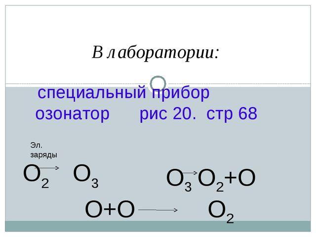 В лаборатории: специальный прибор озонатор рис 20. стр 68 О2 О3 Эл. заряды...