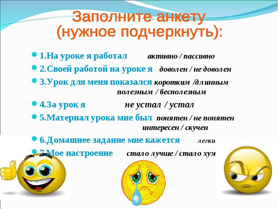 1.На уроке я работал активно / пассивно 2.Своей работой на уроке я доволен /...