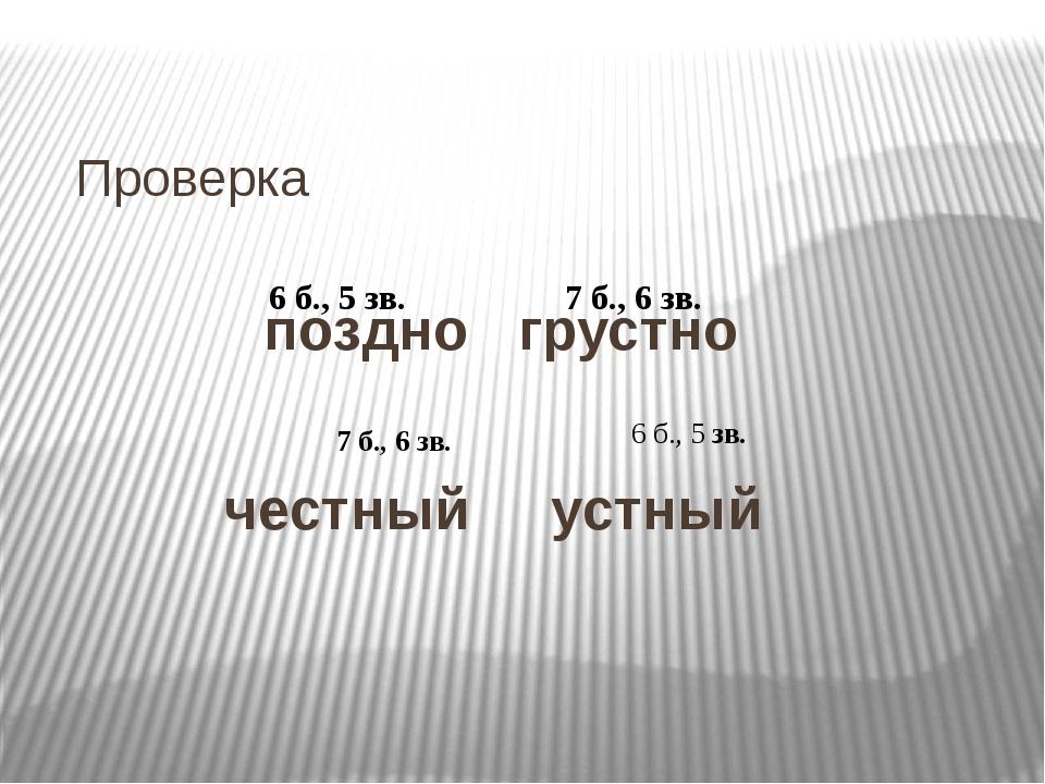 Проверка поздно грустно честный устный 6 б., 5 зв. 7 б., 6 зв. 7 б., 6 зв. 6...