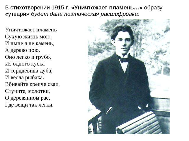 В стихотворении 1915 г. «Уничтожает пламень…» образу «утвари» будет дана поэт...