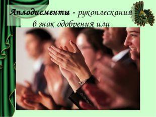 Аплодисменты - рукоплескания в знак одобрения или приветствия.
