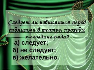 Следует ли извиняться перед сидящими в театре, проходя к середине ряда? а) с