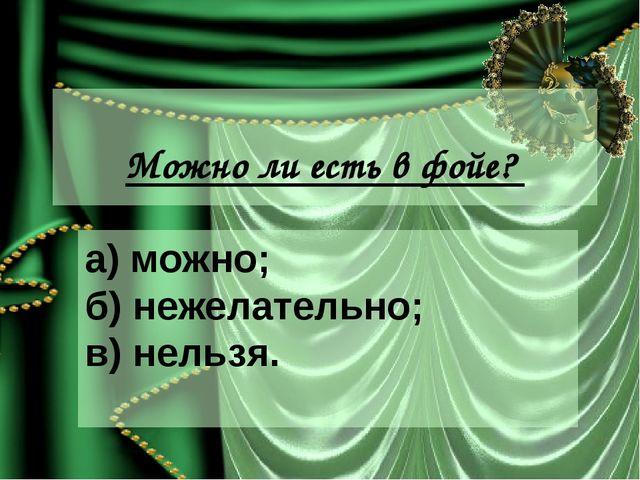 Можно ли есть в фойе? а) можно; б) нежелательно; в) нельзя.