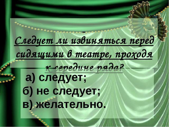 Следует ли извиняться перед сидящими в театре, проходя к середине ряда? а) с...