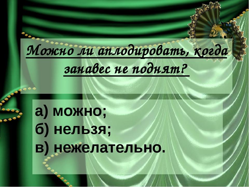 Можно ли аплодировать, когда занавес не поднят? а) можно; б) нельзя; в) нежел...