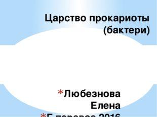Любезнова Елена Г.перевоз 2016 Царство прокариоты (бактери)