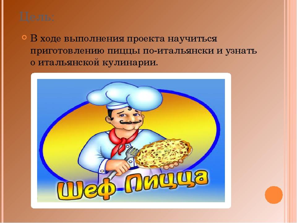 Цель: В ходе выполнения проекта научиться приготовлению пиццы по-итальянски и...