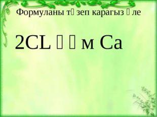 Формуланы төзеп карагыз әле 2СL һәм Са