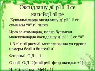 """Оксидлашу дәрәҗәсе кагыйдәләре Кушылмаларда оксидлашу дәрәҗәсе суммасы """"0"""" гә"""