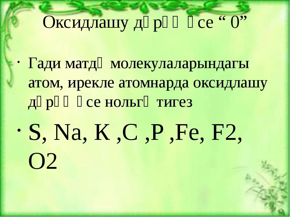 """Оксидлашу дәрәҗәсе """" 0"""" Гади матдә молекулаларындагы атом, ирекле атомнарда о..."""