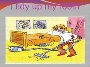 I tidy up my room