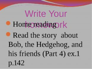 Write Your homework Home reading Read the story about Bob, the Hedgehog, and