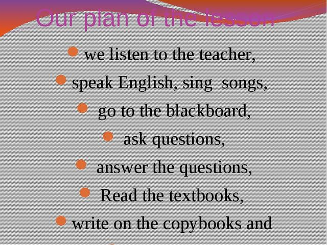 Our plan of the lesson we listen to the teacher, speak English, sing songs, g...