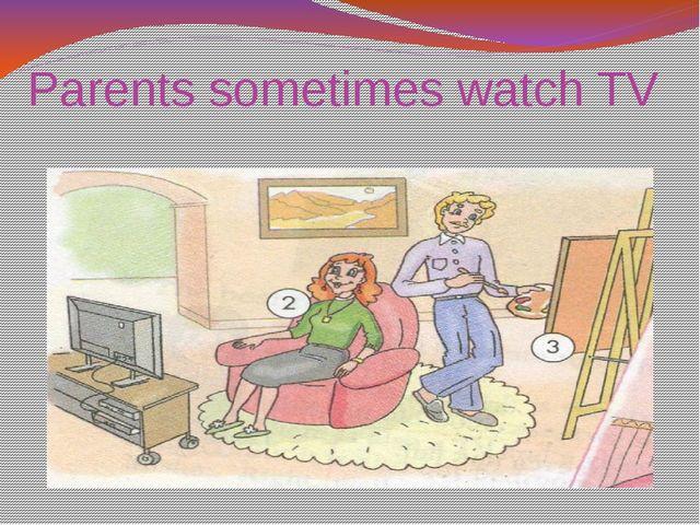 Parents sometimes watch TV