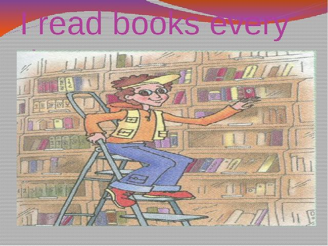 I read books every day