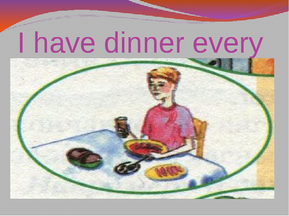 I have dinner every day