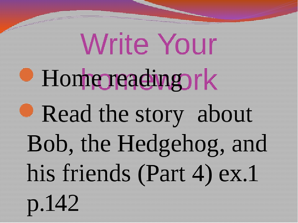 Write Your homework Home reading Read the story about Bob, the Hedgehog, and...
