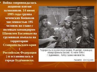 Война сопровождалась акциями взятия заложников. 14 июня 1995 года группа чече