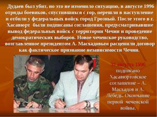 Дудаев был убит, но это не изменило ситуацию, в августе 1996 отряды боевиков