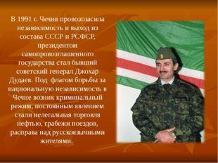 В 1991 г. Чечня провозгласила независимость и выход из состава СССР и РСФСР,