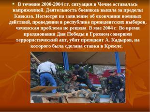 В течение 2000-2004 гг. ситуация в Чечне оставалась напряженной. Деятельность