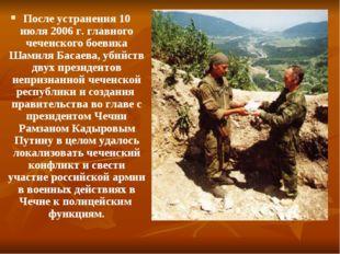 После устранения 10 июля 2006 г. главного чеченского боевика Шамиля Басаева,