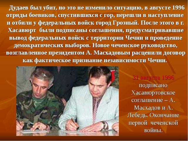 Дудаев был убит, но это не изменило ситуацию, в августе 1996 отряды боевиков...