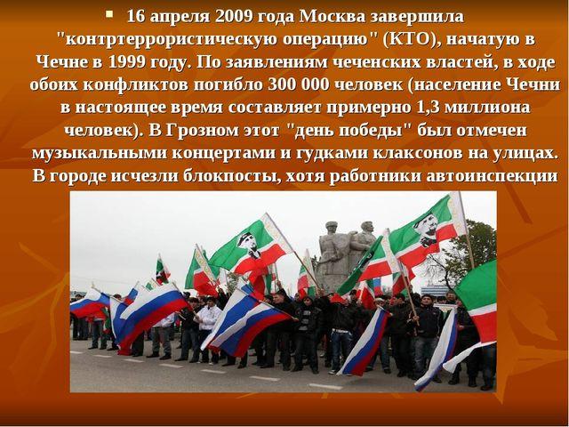 """16 апреля 2009 года Москва завершила """"контртеррористическую операцию"""" (КТО),..."""