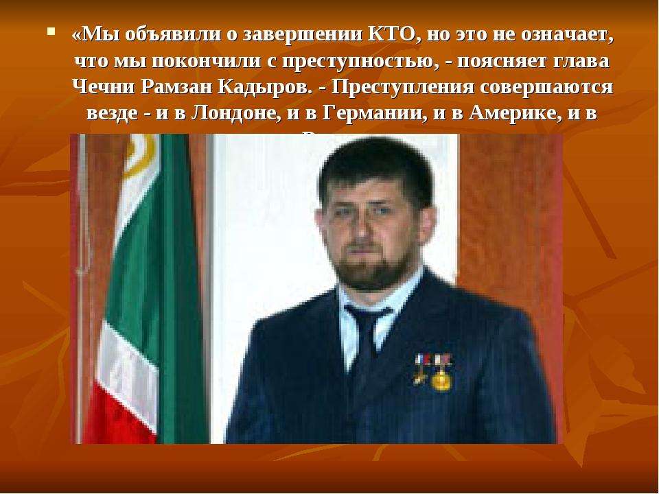 «Мы объявили о завершении КТО, но это не означает, что мы покончили с преступ...