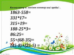 1863-558= 331*17= 315+19= 188-25*3= 86:25= 55+(68-35)= (45-8)+(25-5) = Кальк