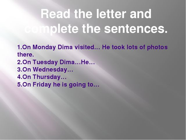 Read the letter and complete the sentences. 1.On Monday Dima visited… He took...